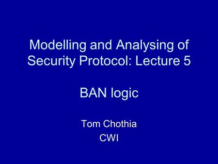 Modelling and Analysing of Security Protocol: Lecture 5 BAN logic Tom Chothia CWI.
