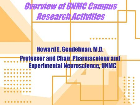 Overview of UNMC Campus Research Activities Howard E. Gendelman, M.D. Professor and Chair, Pharmacology and Experimental Neuroscience, UNMC Howard E. Gendelman,