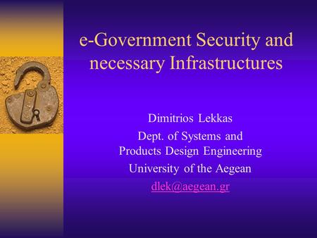 E-Government Security and necessary Infrastructures Dimitrios Lekkas Dept. of Systems and Products Design Engineering University of the Aegean
