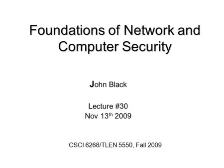 Foundations of Network and Computer Security J J ohn Black Lecture #30 Nov 13 th 2009 CSCI 6268/TLEN 5550, Fall 2009.
