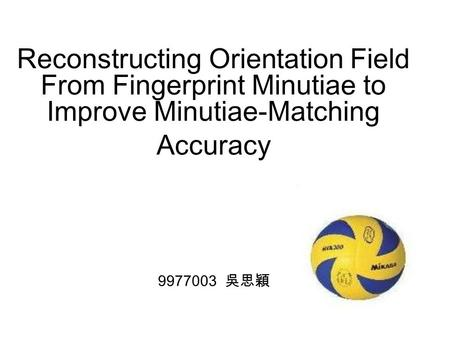 Reconstructing Orientation Field From Fingerprint Minutiae to Improve Minutiae-Matching Accuracy 9977003 吳思穎.