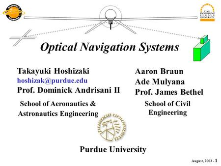 August, 2003 - 1 School of Aeronautics & Astronautics Engineering Optical Navigation Systems Takayuki Hoshizaki Prof. Dominick Andrisani.