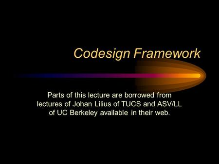 Codesign Framework Parts of this lecture are borrowed from lectures of Johan Lilius of TUCS and ASV/LL of UC Berkeley available in their web.
