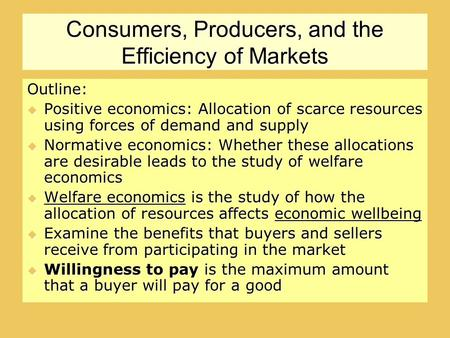 Consumers, Producers, and the Efficiency of Markets Outline:  Positive economics: Allocation of scarce resources using forces of demand and supply  Normative.
