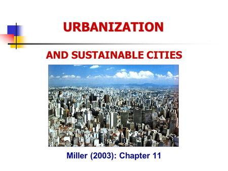 URBANIZATION AND SUSTAINABLE CITIES Miller (2003): Chapter 11.