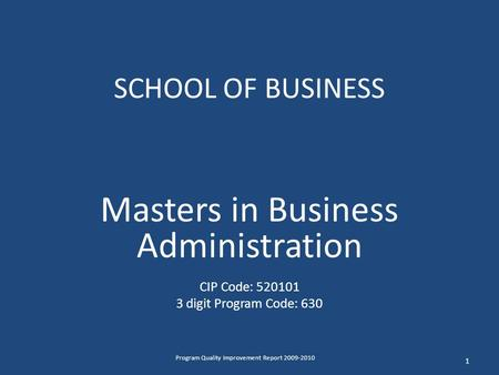 SCHOOL OF BUSINESS Masters in Business Administration CIP Code: 520101 3 digit Program Code: 630 1 Program Quality Improvement Report 2009-2010.
