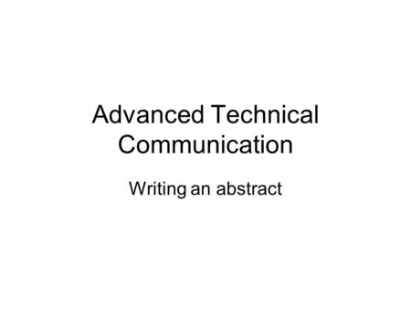 Advanced Technical Communication Writing an abstract.