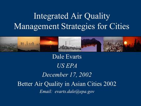 Integrated Air Quality Management Strategies for Cities Dale Evarts US EPA December 17, 2002 Better Air Quality in Asian Cities 2002