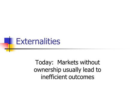 Externalities Today: Markets without ownership usually lead to inefficient outcomes.