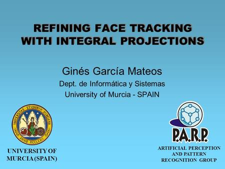 UNIVERSITY OF MURCIA (SPAIN) ARTIFICIAL PERCEPTION AND PATTERN RECOGNITION GROUP REFINING FACE TRACKING WITH INTEGRAL PROJECTIONS Ginés García Mateos Dept.