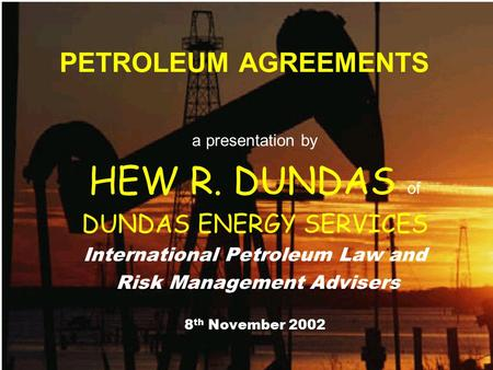 PETROLEUM AGREEMENTS a presentation by HEW R. DUNDAS of DUNDAS ENERGY SERVICES International Petroleum Law and Risk Management Advisers 8 th November 2002.