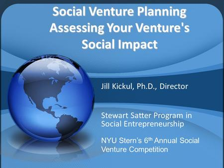 Social Venture Planning Assessing Your Venture's Social Impact Jill Kickul, Ph.D., Director Stewart Satter Program in Social Entrepreneurship NYU Stern's.