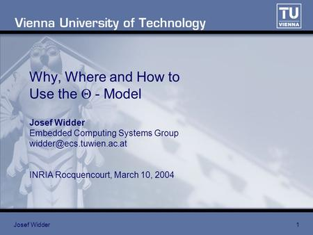 Josef Widder1 Why, Where and How to Use the  - Model Josef Widder Embedded Computing Systems Group INRIA Rocquencourt, March 10,