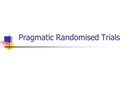Pragmatic Randomised Trials. Background Many clinical trials take place in artificial conditions that do not represent NORMAL clinical practice. Often.
