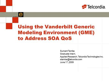 Using the Vanderbilt Generic Modeling Environment (GME) to Address SOA QoS Sumant Tambe Graduate Intern, Applied Research, Telcordia Technologies Inc.