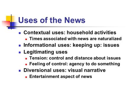 Uses of the News Contextual uses: household activities Times associated with news are naturalized Informational uses: keeping up: issues Legitimating uses.