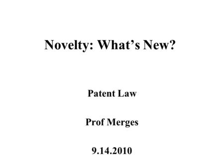 Novelty: What's New? Patent Law Prof Merges 9.14.2010.