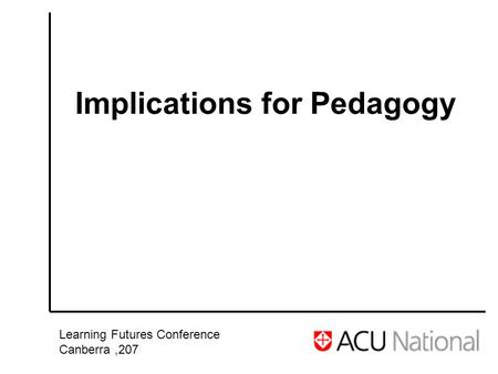 Implications for Pedagogy Learning Futures Conference Canberra,207.
