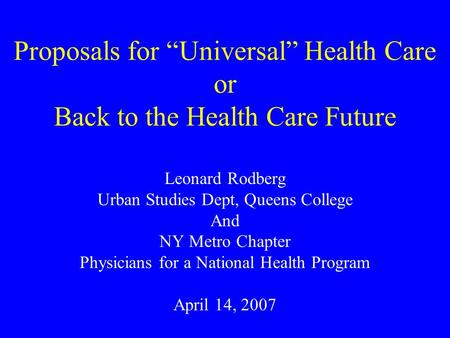 "Proposals for ""Universal"" Health Care or Back to the Health Care Future Leonard Rodberg Urban Studies Dept, Queens College And NY Metro Chapter Physicians."