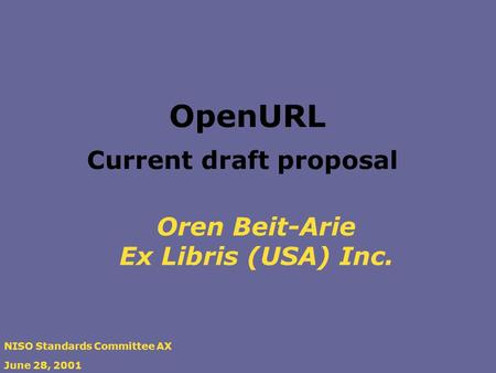 Oren Beit-Arie Ex Libris (USA) Inc. NISO Standards Committee AX June 28, 2001 OpenURL Current draft proposal.