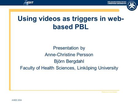 AMEE 2004 Using videos as triggers in web- based PBL Presentation by Anne-Christine Persson Björn Bergdahl Faculty of Health Sciences, Linköping University.