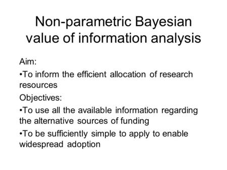 Non-parametric Bayesian value of information analysis Aim: To inform the efficient allocation of research resources Objectives: To use all the available.