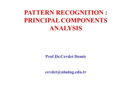 PATTERN RECOGNITION : PRINCIPAL COMPONENTS ANALYSIS Prof.Dr.Cevdet Demir