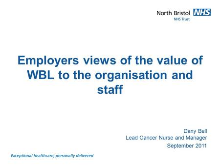 Presentation title and subject Dany Bell Lead Cancer Nurse and Manager September 2011 Employers views of the value of WBL to the organisation and staff.