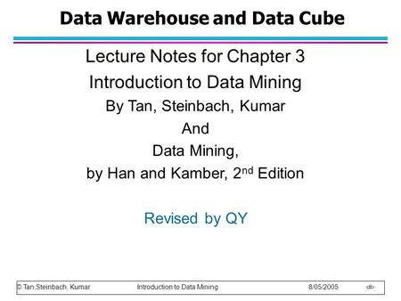 © Tan,Steinbach, Kumar Introduction to Data Mining 8/05/2005 1 Data Warehouse and Data Cube Lecture Notes for Chapter 3 Introduction to Data Mining By.