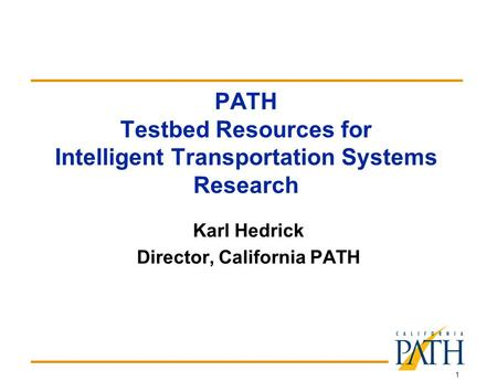 1 PATH Testbed Resources for Intelligent Transportation Systems Research Karl Hedrick Director, California PATH.