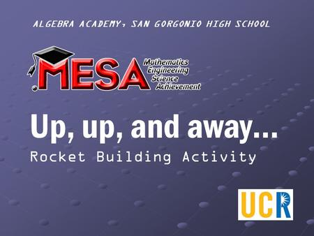 ALGEBRA ACADEMY, SAN GORGONIO HIGH SCHOOL Up, up, and away… Rocket Building Activity.