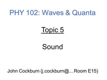 PHY 102: Waves & Quanta Topic 5 Sound John Cockburn Room E15)