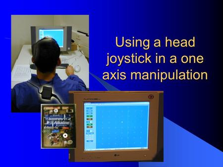 Using a head joystick in a one axis manipulation.