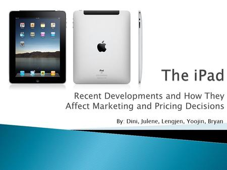 Recent Developments and How They Affect Marketing and Pricing Decisions By: Dini, Julene, Lengjen, Yoojin, Bryan.