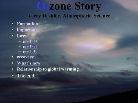 O 3 zone Story Terry Deshler, Atmospheric Science Formation importance Loss –pre 1974pre 1974 –pre 1985pre 1985 –pre 2010pre 2010 recovery What's new Relationship.