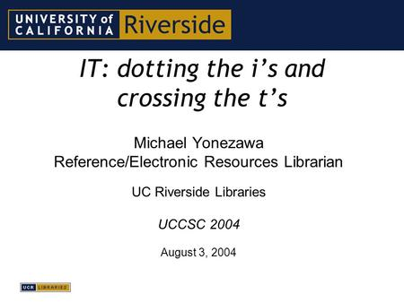 IT: dotting the i's and crossing the t's Michael Yonezawa Reference/Electronic Resources Librarian UC Riverside Libraries UCCSC 2004 August 3, 2004.