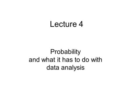 Lecture 4 Probability and what it has to do with data analysis.