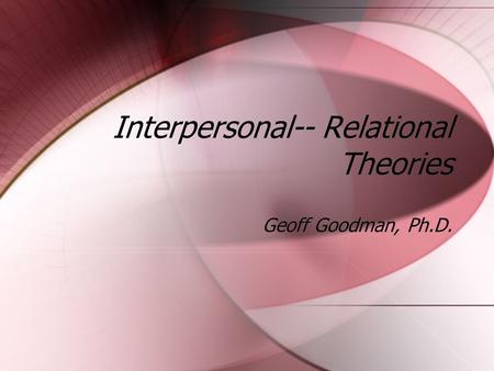 Interpersonal-- Relational Theories Geoff Goodman, Ph.D.