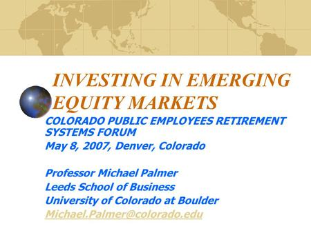 INVESTING IN EMERGING EQUITY MARKETS COLORADO PUBLIC EMPLOYEES RETIREMENT SYSTEMS FORUM May 8, 2007, Denver, Colorado Professor Michael Palmer Leeds School.