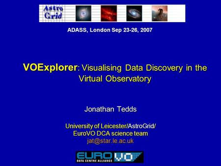 ADASS, London Sep 23-26, 2007 VOExplorer : Visualising Data Discovery in the Virtual Observatory Jonathan Tedds University of Leicester/AstroGrid/ EuroVO.
