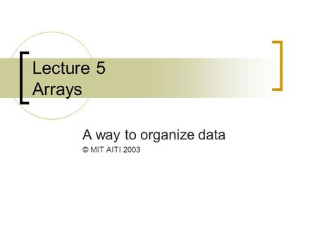 Lecture 5 Arrays A way to organize data © MIT AITI 2003.