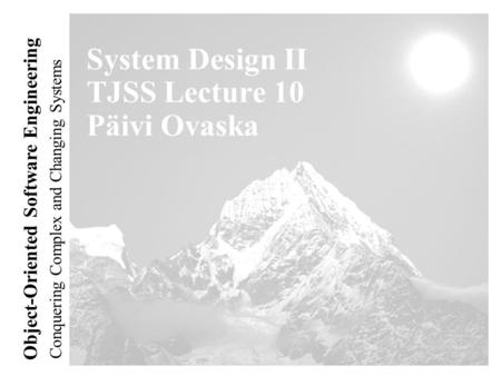 Conquering Complex and Changing Systems Object-Oriented Software Engineering System Design II TJSS Lecture 10 Päivi Ovaska.