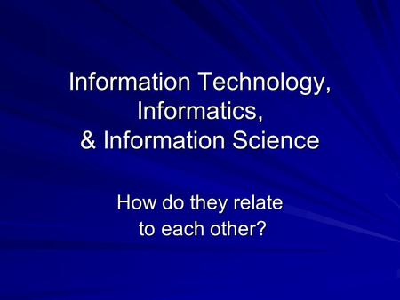 Information Technology, Informatics, & Information Science How do they relate to each other? to each other?