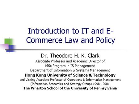 Introduction to IT and E- Commerce Law and Policy Dr. Theodore H. K. Clark Associate Professor and Academic Director of MSc Program in IS Management Department.
