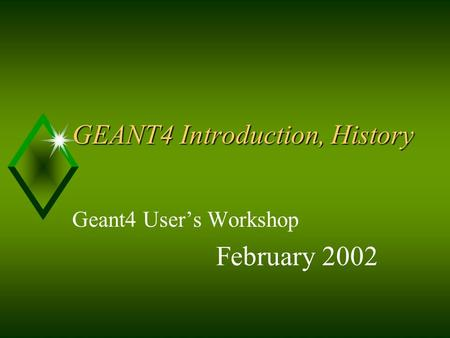 GEANT4 Introduction, History Geant4 User's Workshop February 2002.