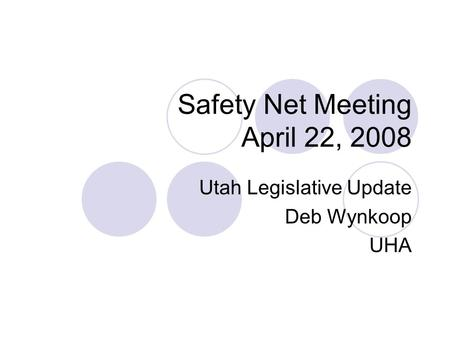Safety Net Meeting April 22, 2008 Utah Legislative Update Deb Wynkoop UHA.