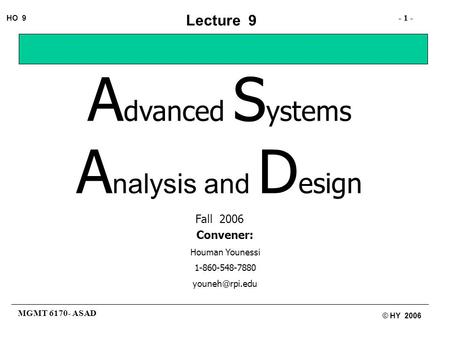 MGMT 6170- ASAD - 1 - HO 9 © HY 2006 Lecture 9 A dvanced S ystems A nalysis and D esign Fall 2006 Convener: Houman Younessi 1-860-548-7880
