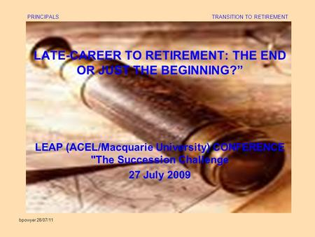 "Bpowyer 28/07/11 PRINCIPALS TRANSITION TO RETIREMENT LATE-CAREER TO RETIREMENT: THE END OR JUST THE BEGINNING?"" LEAP (ACEL/Macquarie University) CONFERENCE."