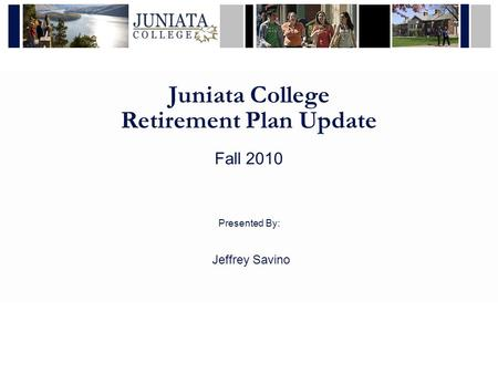 Juniata College Retirement Plan Update Fall 2010 Presented By: Jeffrey Savino.