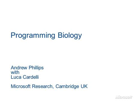 Programming Biology Andrew Phillips with Luca Cardelli Microsoft Research, Cambridge UK.